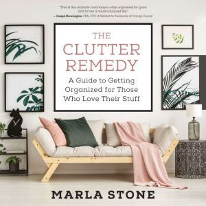 The Clutter Remedy A Guide to Getting Organized for Those Who Love Their Stuff, Marla Stone