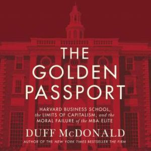 The Golden Passport: Harvard Business School, the Limits of Capitalism, and the Moral Failure of the MBA Elite, Duff McDonald