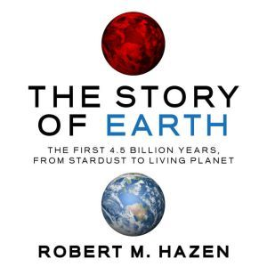 The Story of Earth The First 4.5 Billion Years, from Stardust to Living Planet, Robert M Hazen