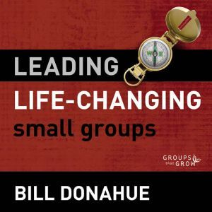 Leading Life-Changing Small Groups: Audio Lectures 8 Sessions for Growing a Small-Group Ministry, Bill Donahue