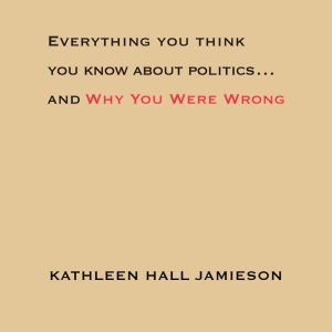 Everything You Think You Know About Politics...and Why You Were Wrong, Kathleen Hall Jamieson