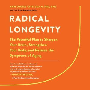 Radical Longevity: The Powerful Plan to Sharpen Your Brain, Strengthen Your Body, and Reverse the Symptoms of Aging, Ann Louise Gittleman