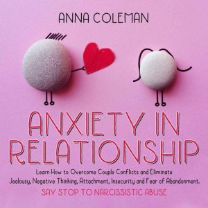Anxiety in Relationship: Learn How to Overcome Couple Conflicts and Eliminate Jealousy, Negative Thinking, Attachment, Insecurity and Fear of Abandonment. Say stop To Narcissistic Abuse, Anna Coleman