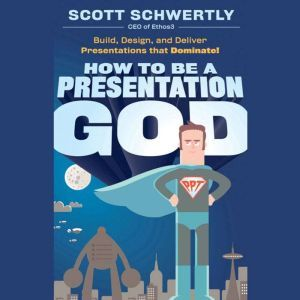 How to be a Presentation God: Build, Design, and Deliver Presentations that Dominate, Scott Schwertly