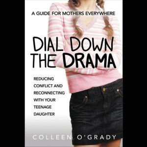 Dial Down the Drama: Reducing Conflict and Reconnecting with Your Teenage Daughter--A Guide for Mothers Everywhere, Colleen O'Grady