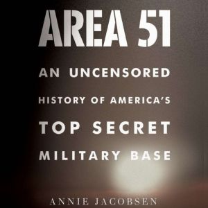 Area 51 An Uncensored History of America's Top Secret Military Base, Annie Jacobsen