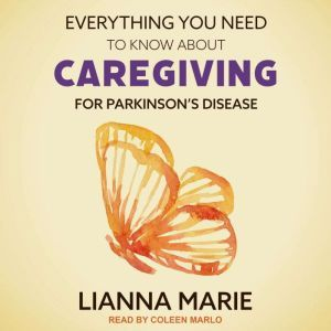 Everything You Need to Know About Caregiving for Parkinson's Disease, Lianna Marie