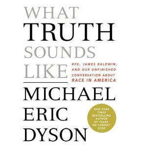 What Truth Sounds Like Robert F. Kennedy, James Baldwin, and Our Unfinished Conversation About Race in America, Michael Eric Dyson