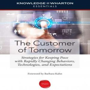 The Customer of Tomorrow: Strategies for Keeping Pace with Rapidly Changing Behaviors, Technologies, and Expectations, Knowledge@Wharton