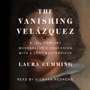 The Vanishing Velazquez A 19th Century Bookseller's Obsession with a Lost Masterpiece, Laura Cumming