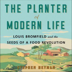 The Planter of Modern Life Louis Bromfield and the Seeds of a Food Revolution, Stephen Heyman