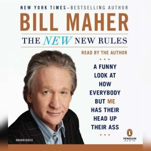 The New New Rules A Funny Look at How Everybody but Me Has Their Head Up Their Ass, Bill Maher