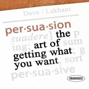 Persuasion: The Art of Getting What You Want, Dave Lakhani