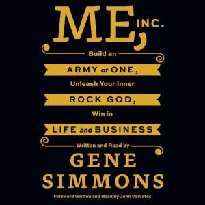 Me, Inc. Build an Army of One, Unleash Your Inner Rock God, Win in Life and Business, Mr. Gene Simmons