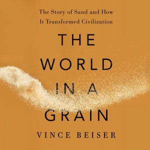 The World in a Grain: The Story of Sand and How It Transformed Civilization, Vince Beiser