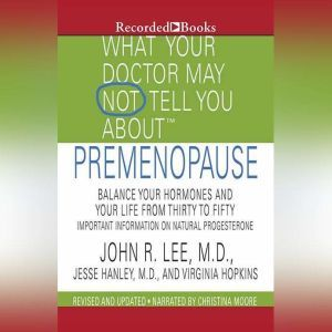 What Your Doctor May Not Tell You About: Premenopause: Balance Your Hormones and Your Life from Thirty to Fifty, John R. Lee