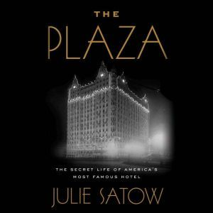 The Plaza The Secret Life of America's Most Famous Hotel, Julie Satow