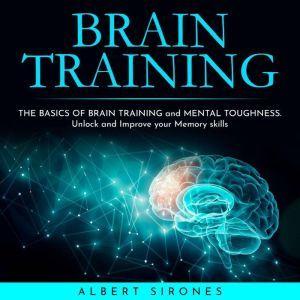 BRAIN TRAINING: THE BASICS OF BRAIN TRAINING and MENTAL TOUGHNESS. Unlock and Improve your Memory skills, Albert Sirones