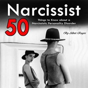 Narcissist 50 Things to Know About a Narcissistic Personality Disorder, Albert Rogers