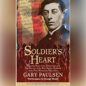 Soldier's Heart Being the Story of the Enlistment and Due Service of the Boy Charley Goddard in the First Minnesota Volunteers, Gary Paulsen