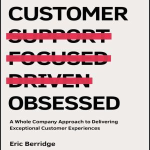 Customer Obsessed A Whole Company Approach to Delivering Exceptional Customer Experiences, Eric Berridge