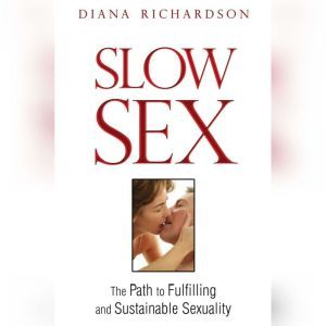Slow Sex The Path to Fulfilling and Sustainable Sexuality, Diana Richardson