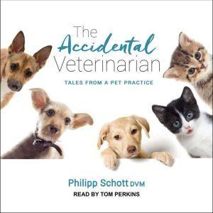The Accidental Veterinarian: Tales from a Pet Practice, Philipp Schott