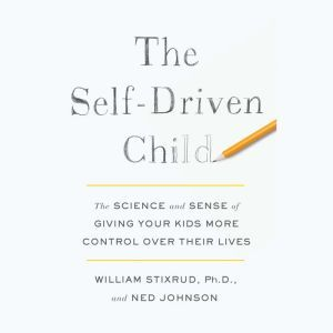 The Self-Driven Child The Science and Sense of Giving Your Kids More Control Over Their Lives, William Stixrud, PhD