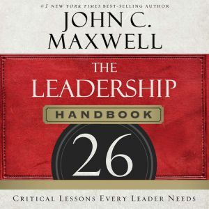 The Leadership Handbook: 26 Critical Lessons Every Leader Needs, John C. Maxwell