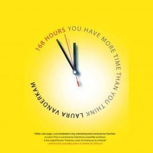 168 Hours You Have More Time Than You Think, Laura Vauderkam