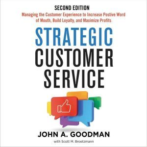 Strategic Customer Service: Managing the Customer Experience to Increase Positive Word of Mouth, Build Loyalty, and Maximize Profits, John Goodman