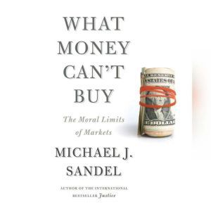 What Money Can't Buy The Moral Limits of Markets, Michael J. Sandel
