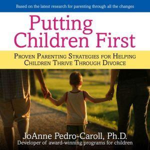Putting Children First: Proven Parenting Strategies for Helping Children Thrive Through Divorce, JoAnne Pedro-Carroll