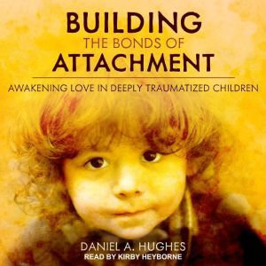 Building the Bonds of Attachment Awakening Love in Deeply Traumatized Children, Daniel A. Hughes