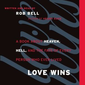 Love Wins A Book About Heaven, Hell, and the Fate of Every Person Who Ever Lived, Rob Bell