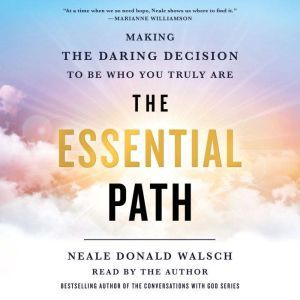The Essential Path Making the Daring Decision to Be Who You Truly Are, Neale Donald Walsch