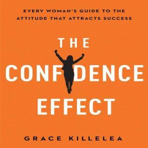 The Confidence Effect: Every Woman's Guide to the Attitude That Attracts Success, Grace Killelea