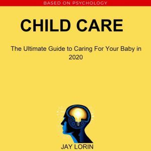 Child Care:  The Ultimate Guide to Caring For Your Baby in 2020, Jay Lorin