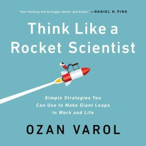 Think Like a Rocket Scientist Simple Strategies You Can Use to Make Giant Leaps in Work and Life, Ozan Varol