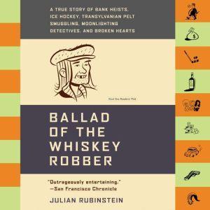 Ballad of the Whiskey Robber A True Story of Bank Heists, Ice Hockey, Transylvanian Pelt Smuggling, Moonlighting Detectives, and Broken Hearts, Julian Rubinstein