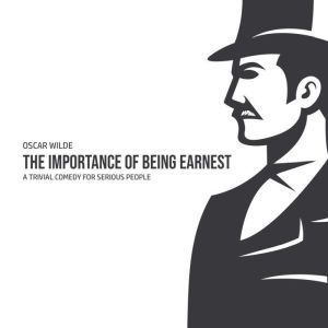 The Importance of Being Earnest: A Trivia Comedy for Serious People, Oscar Wilde