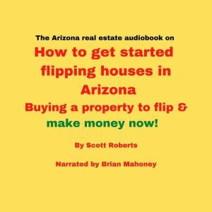 The Arizona real estate audiobook on How to get started flipping houses in Arizona: Buying a property to flip & make money now!, Scott Roberts