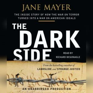 The Dark Side: The Inside Story of How The War on Terror Turned into a War on American Ideals, Jane Mayer