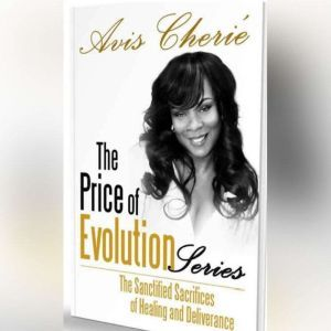 The Price of Evolution Series: The Sanctified Sacrifices of Healing and Deliverance, Avis Cherie'