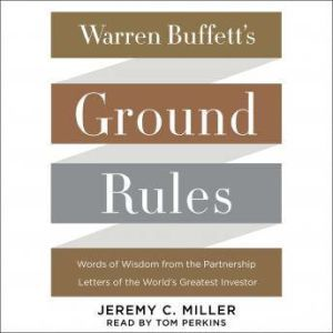 Warren Buffett's Ground Rules Words of Wisdom from the Partnership Letters of the World's Greatest Investor, Jeremy C. Miller