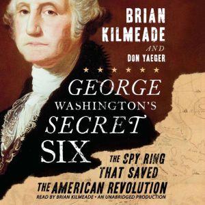 George Washington's Secret Six The Spy Ring That Saved America, Brian Kilmeade