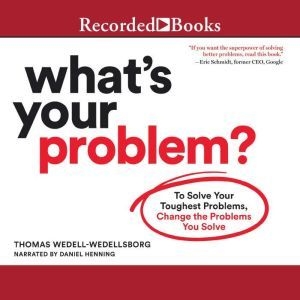 What's Your Problem To Solve Your Toughest Problems, Change the Problems You Solve, Thomas Wedell-Wedellsborg