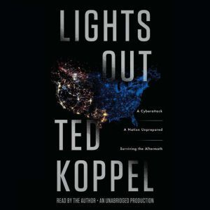 Lights Out A Cyberattack, A Nation Unprepared, Surviving the Aftermath, Ted Koppel