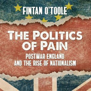 The Politics of Pain Postwar England and the Rise of Nationalism, Fintan O'Toole