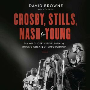 Crosby, Stills, Nash and Young The Wild, Definitive Saga of Rock's Greatest Supergroup, David Browne